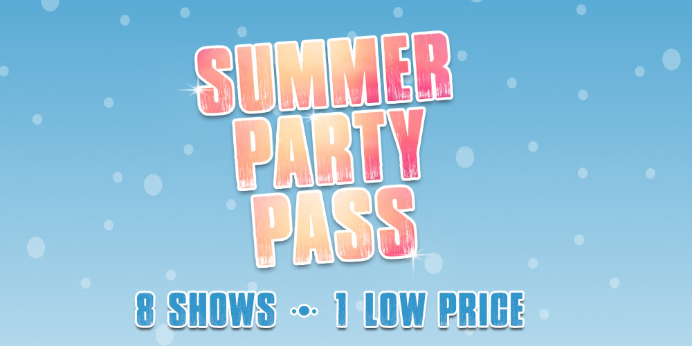 Summer Party Pass | 8 Shows - 1 Low Price